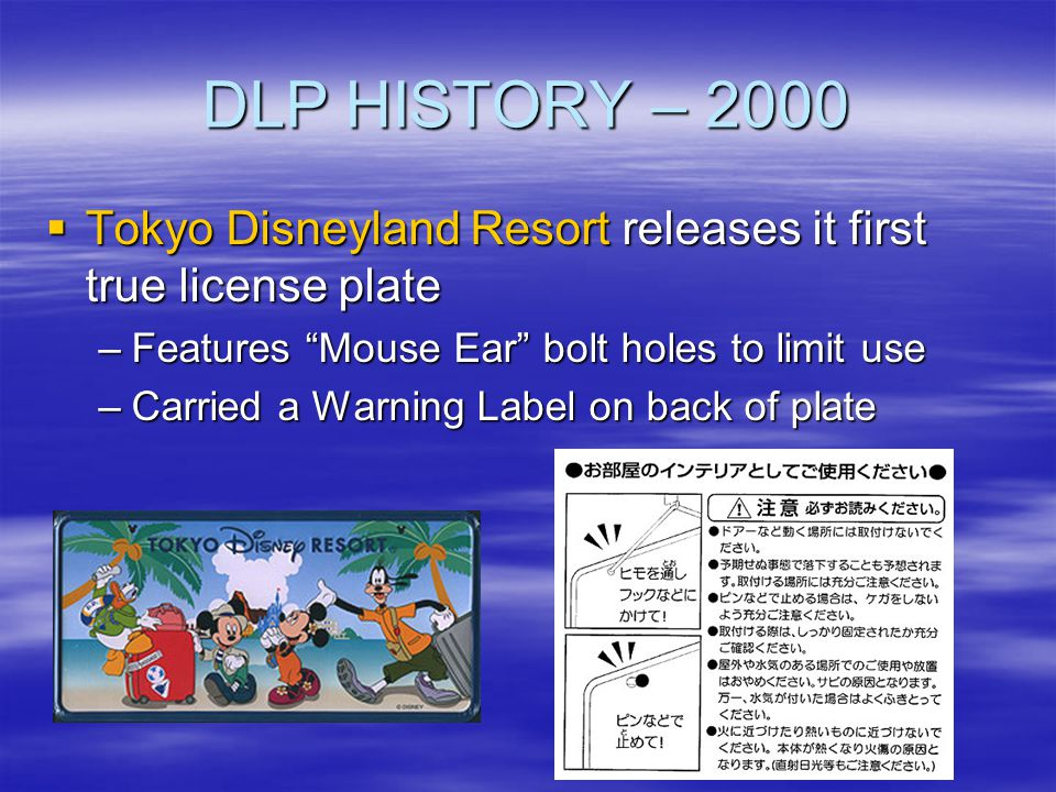 DLP HISTORY – 2000 Tokyo Disneyland Resort releases it first true license plate. Features Mouse Ear bolt holes to limit use.