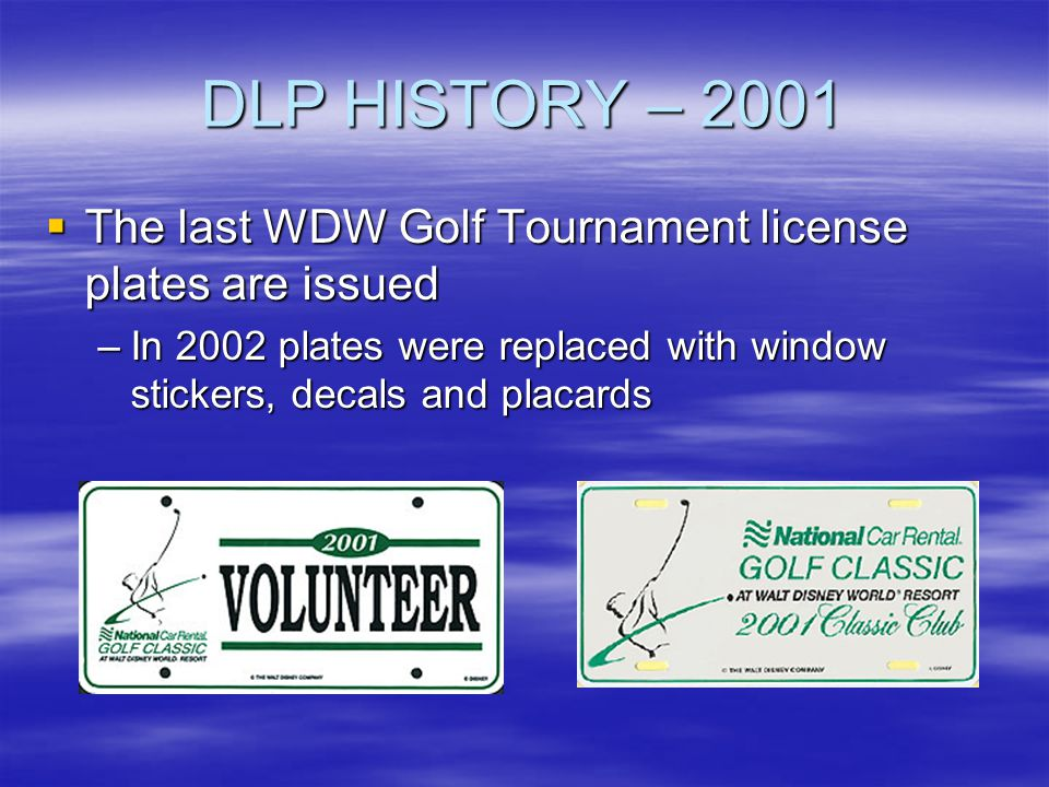 DLP HISTORY – 2001 The last WDW Golf Tournament license plates are issued.