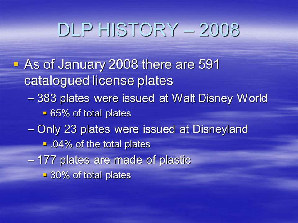 DLP HISTORY – 2008 As of January 2008 there are 591 catalogued license plates. 383 plates were issued at Walt Disney World.