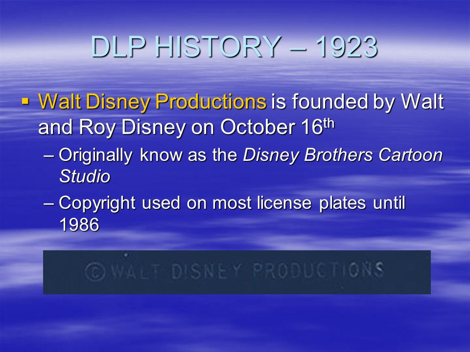 DLP HISTORY – 1923 Walt Disney Productions is founded by Walt and Roy Disney on October 16th. Originally know as the Disney Brothers Cartoon Studio.