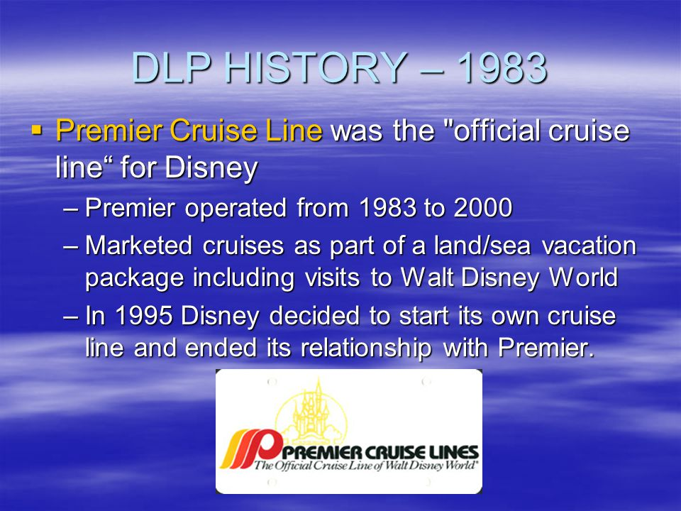 DLP HISTORY – 1983 Premier Cruise Line was the official cruise line for Disney. Premier operated from 1983 to 2000.
