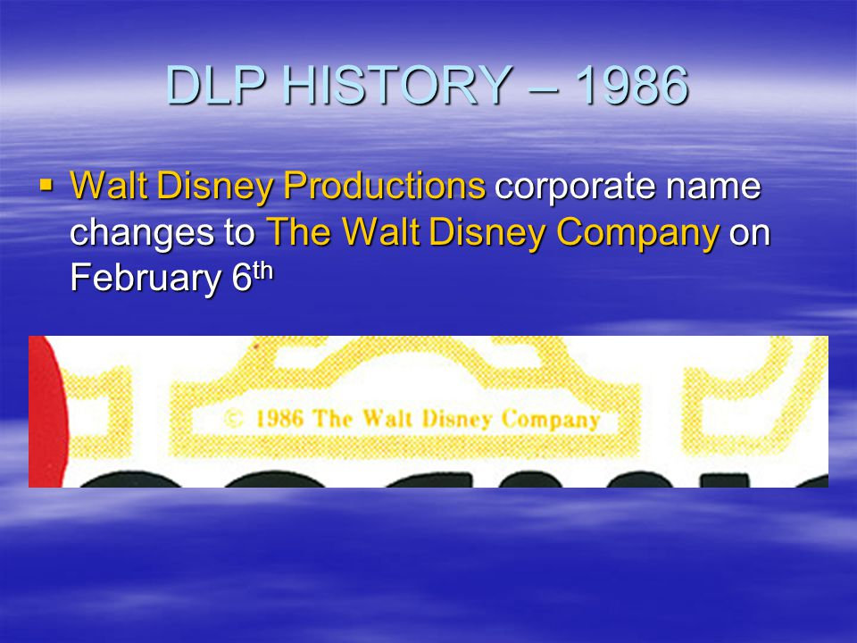 DLP HISTORY – 1986 Walt Disney Productions corporate name changes to The Walt Disney Company on February 6th.