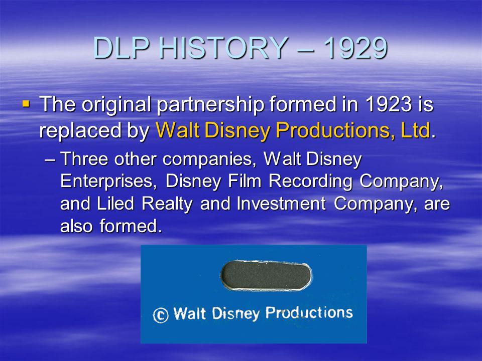 DLP HISTORY – 1929 The original partnership formed in 1923 is replaced by Walt Disney Productions, Ltd.