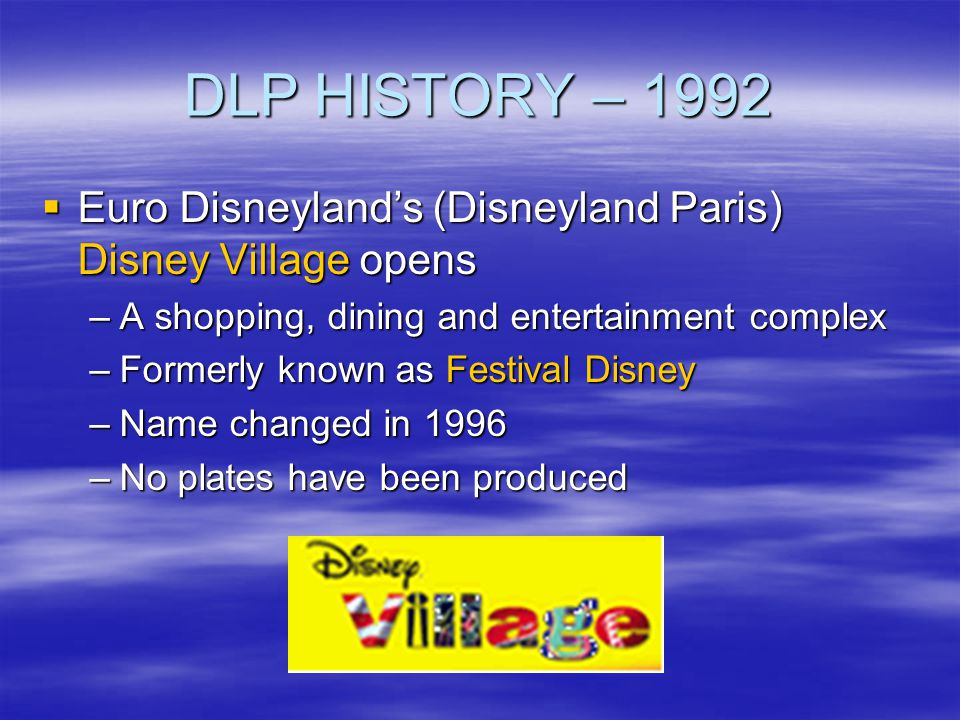 DLP HISTORY – 1992 Euro Disneyland's (Disneyland Paris) Disney Village opens. A shopping, dining and entertainment complex.