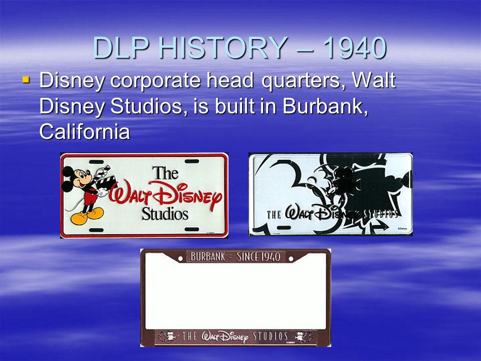 DLP HISTORY – 1940 Disney corporate head quarters, Walt Disney Studios, is built in Burbank, California.