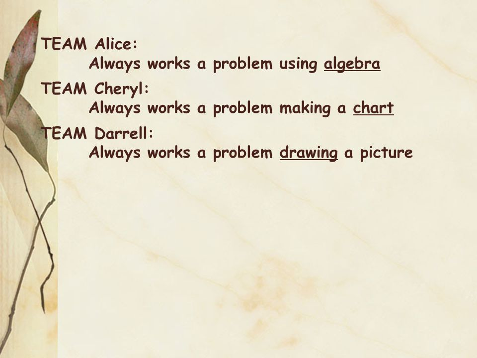 TEAM Alice:. Always works a problem using algebra TEAM Cheryl: