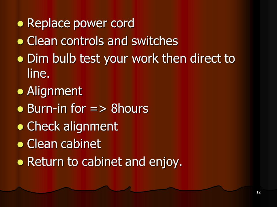 Replace power cord Clean controls and switches. Dim bulb test your work then direct to line. Alignment.
