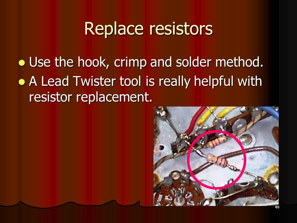 Replace resistors Use the hook, crimp and solder method.