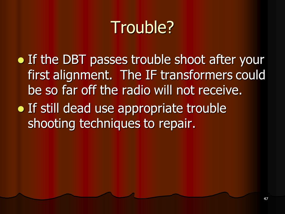 Trouble If the DBT passes trouble shoot after your first alignment. The IF transformers could be so far off the radio will not receive.
