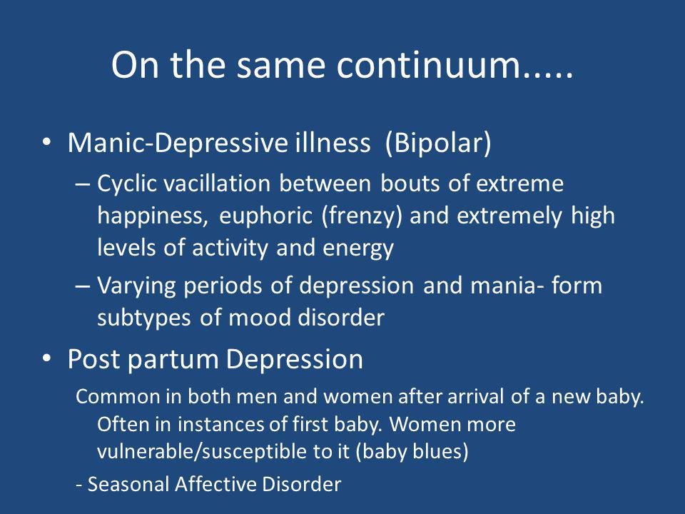 On the same continuum..... Manic-Depressive illness (Bipolar)
