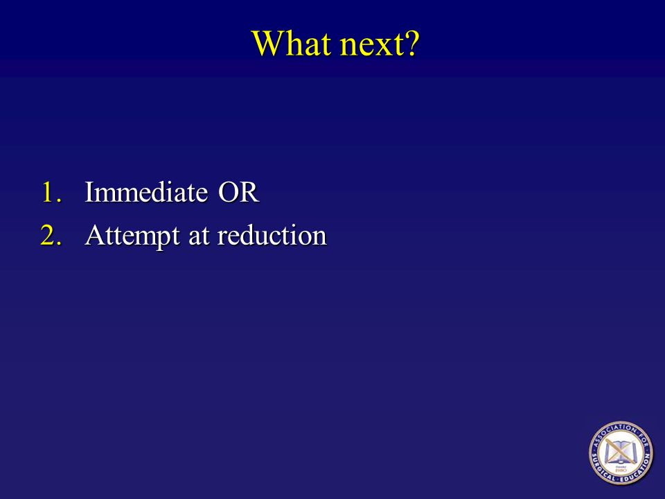 What next Immediate OR Attempt at reduction