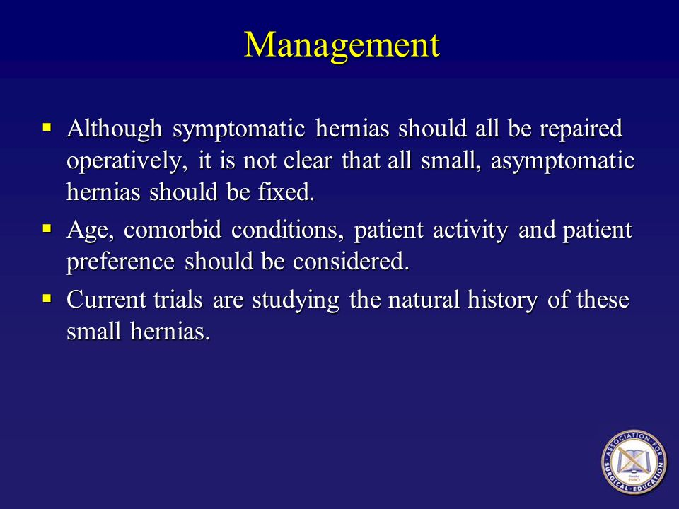 Management Although symptomatic hernias should all be repaired operatively, it is not clear that all small, asymptomatic hernias should be fixed.