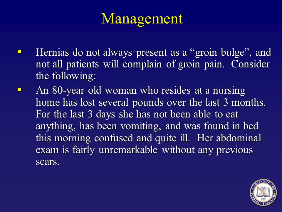 Management Hernias do not always present as a groin bulge , and not all patients will complain of groin pain. Consider the following: