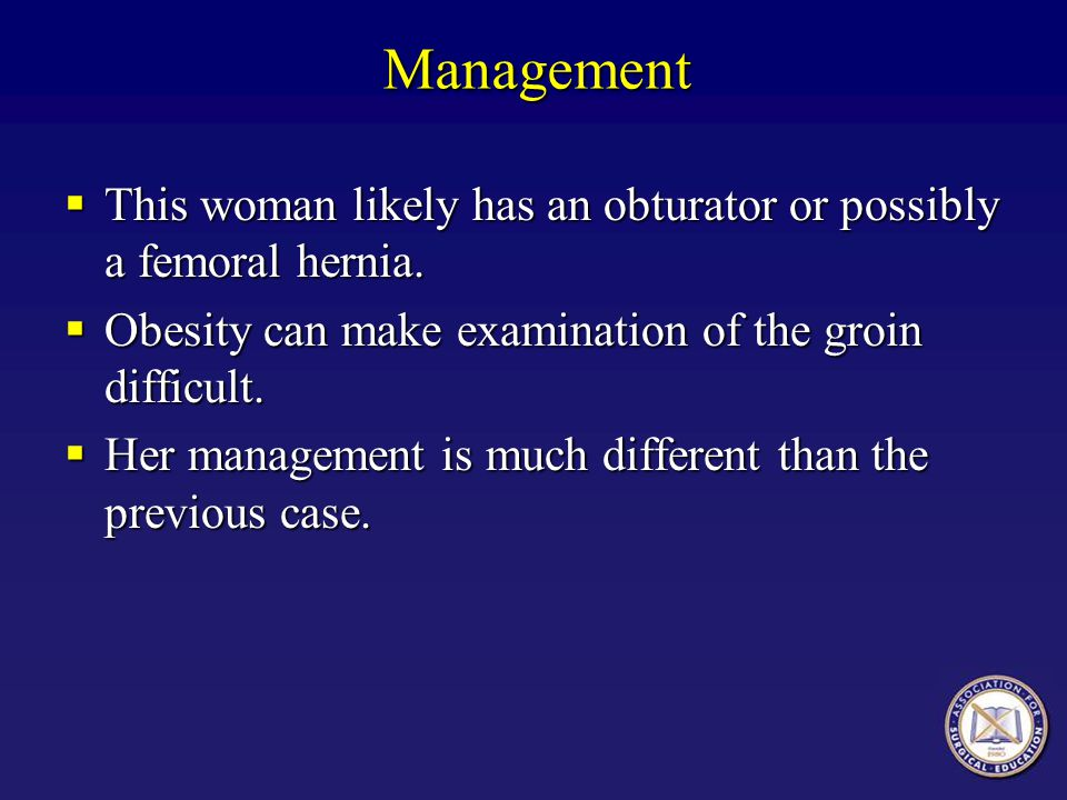 Management This woman likely has an obturator or possibly a femoral hernia. Obesity can make examination of the groin difficult.
