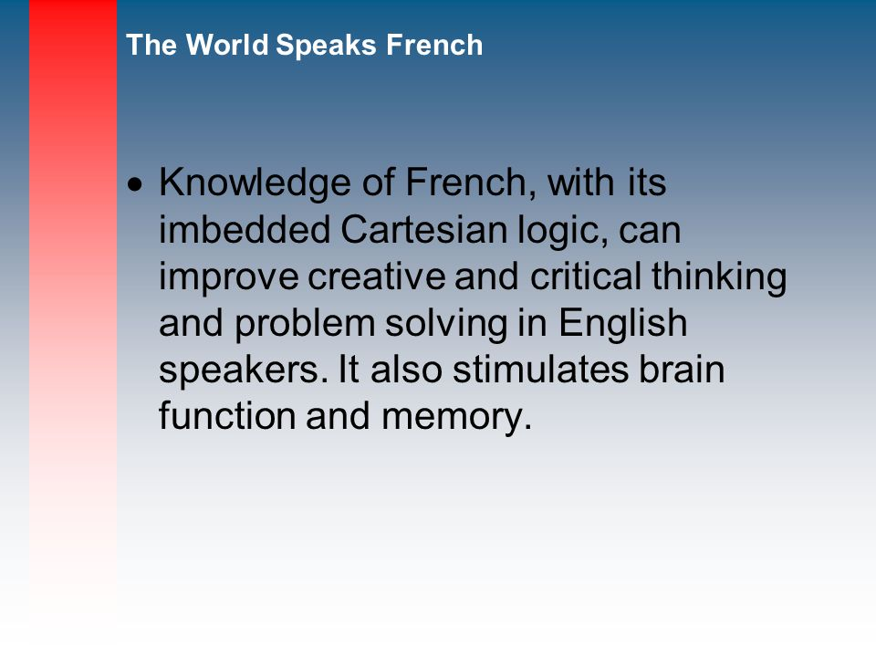 Knowledge of French, with its imbedded Cartesian logic, can improve creative and critical thinking and problem solving in English speakers.
