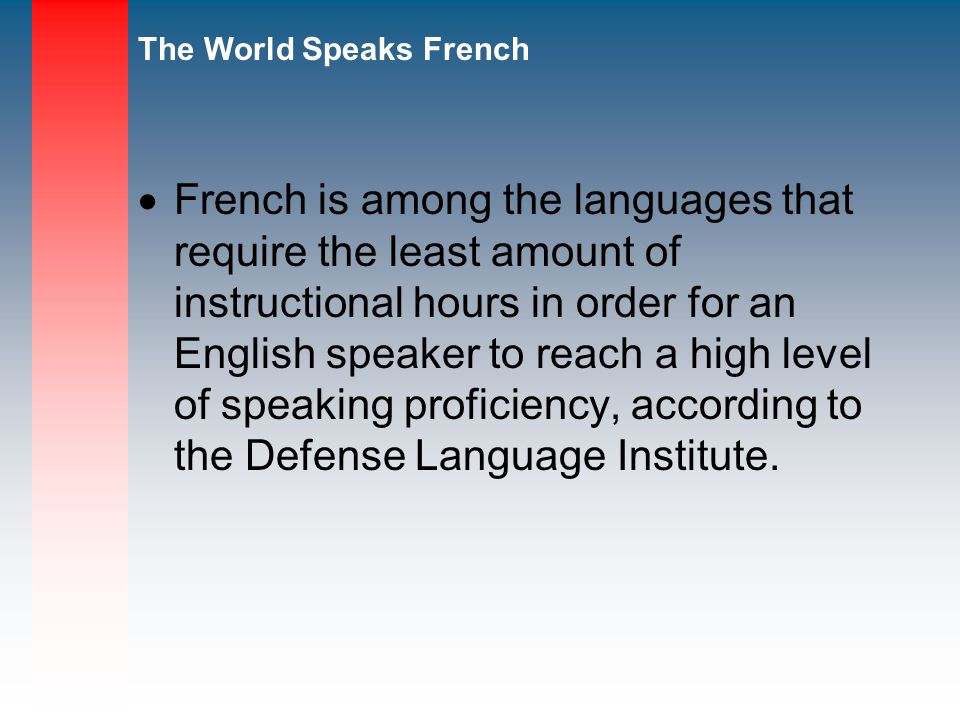 French is among the languages that require the least amount of instructional hours in order for an English speaker to reach a high level of speaking proficiency, according to the Defense Language Institute.