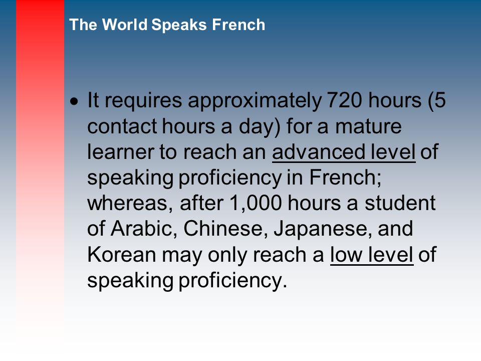 It requires approximately 720 hours (5 contact hours a day) for a mature learner to reach an advanced level of speaking proficiency in French; whereas, after 1,000 hours a student of Arabic, Chinese, Japanese, and Korean may only reach a low level of speaking proficiency.