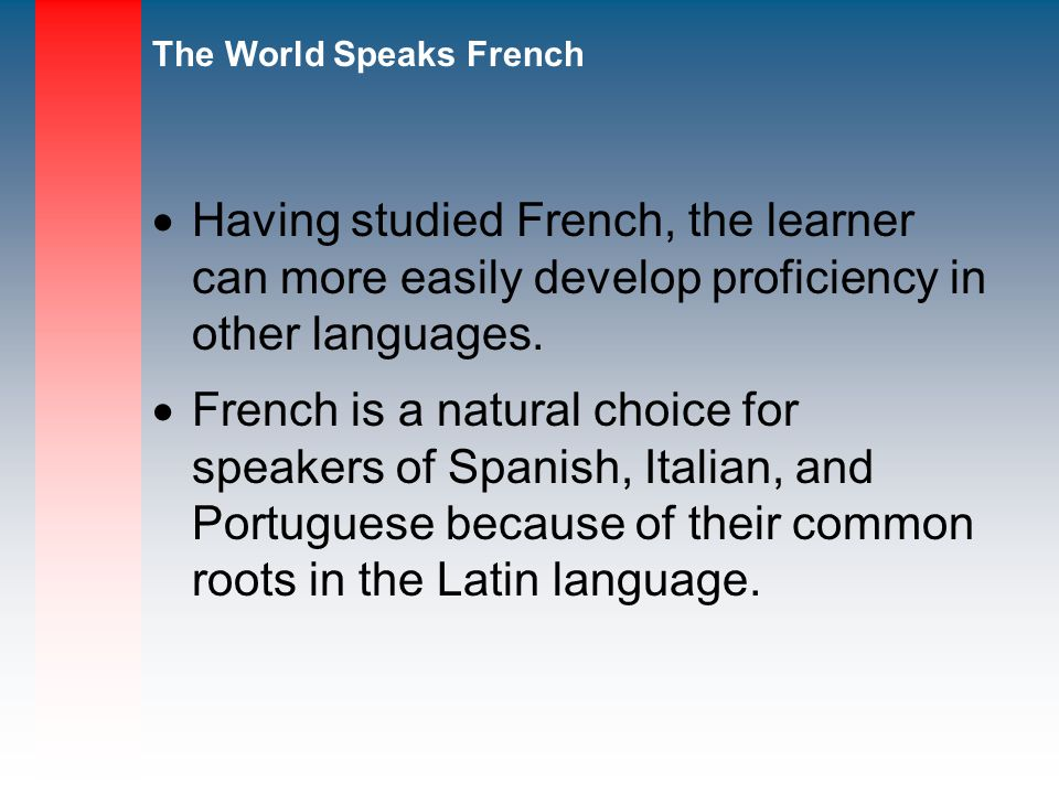 Having studied French, the learner can more easily develop proficiency in other languages.