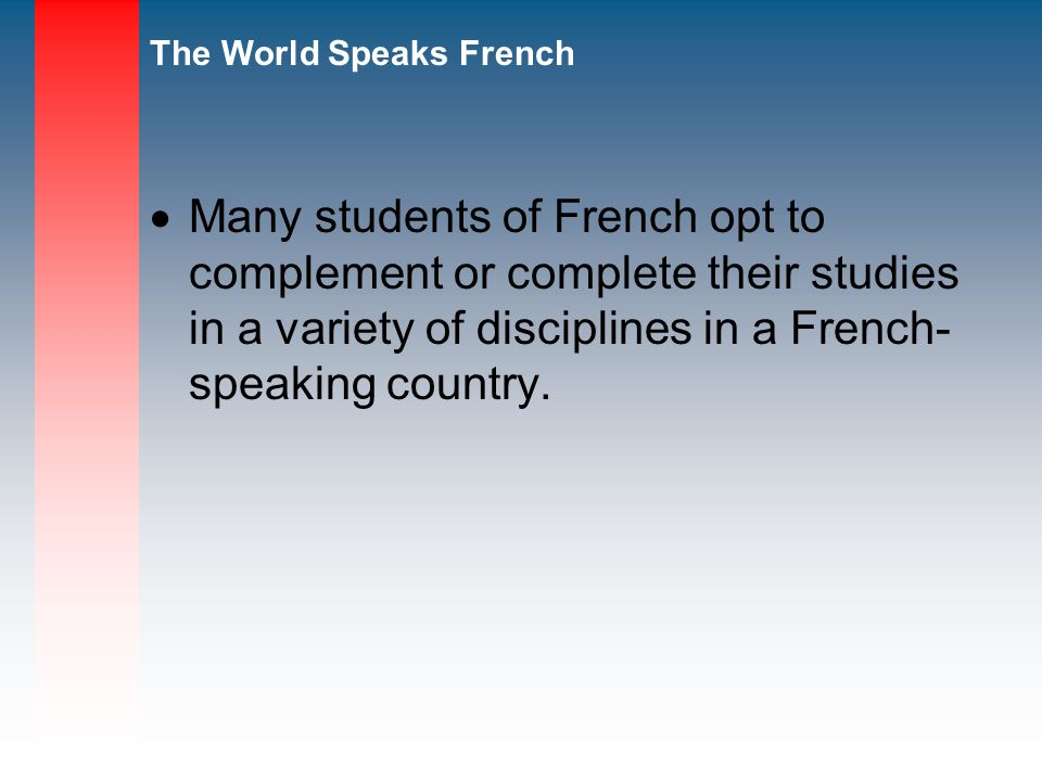Many students of French opt to complement or complete their studies in a variety of disciplines in a French- speaking country.
