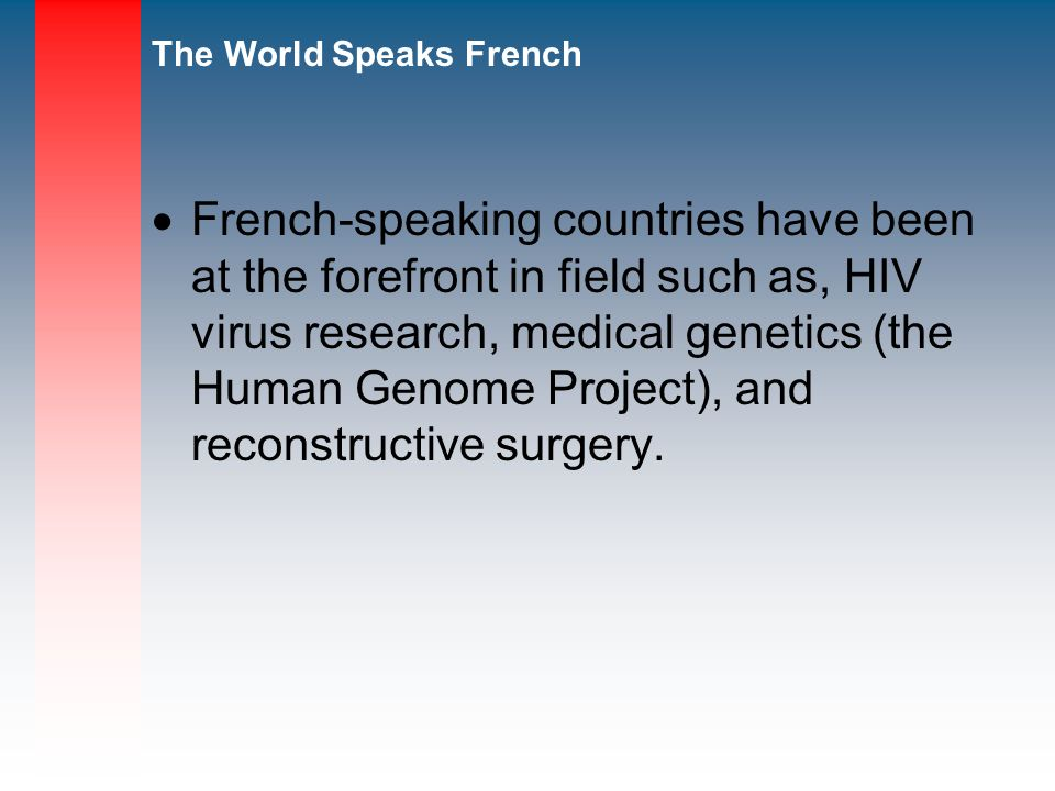 French-speaking countries have been at the forefront in field such as, HIV virus research, medical genetics (the Human Genome Project), and reconstructive surgery.
