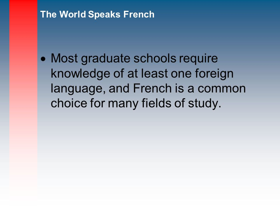 Most graduate schools require knowledge of at least one foreign language, and French is a common choice for many fields of study.