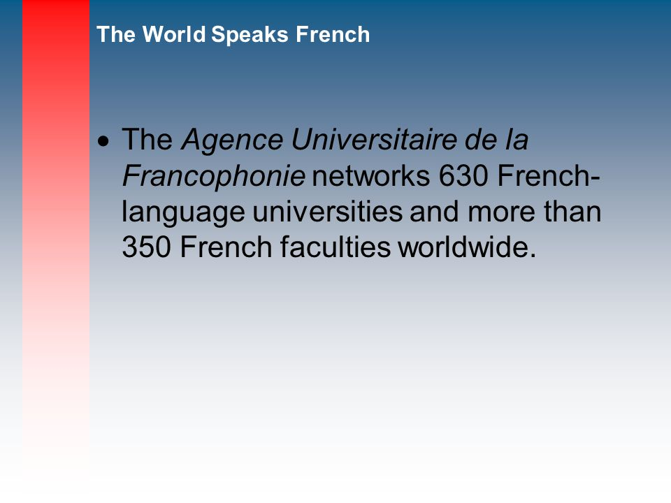 The Agence Universitaire de la Francophonie networks 630 French- language universities and more than 350 French faculties worldwide.
