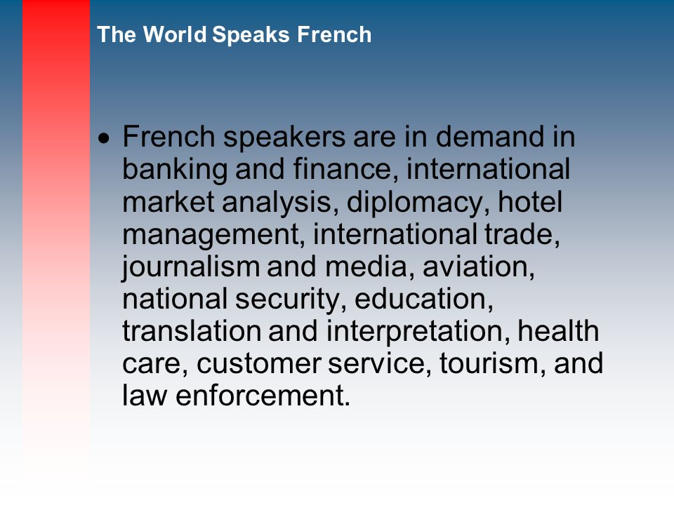 French speakers are in demand in banking and finance, international market analysis, diplomacy, hotel management, international trade, journalism and media, aviation, national security, education, translation and interpretation, health care, customer service, tourism, and law enforcement.