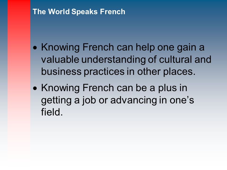 Knowing French can help one gain a valuable understanding of cultural and business practices in other places.