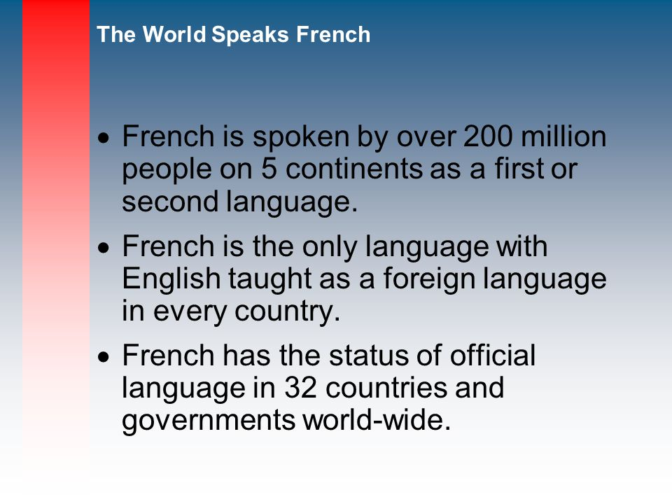 French is spoken by over 200 million people on 5 continents as a first or second language.