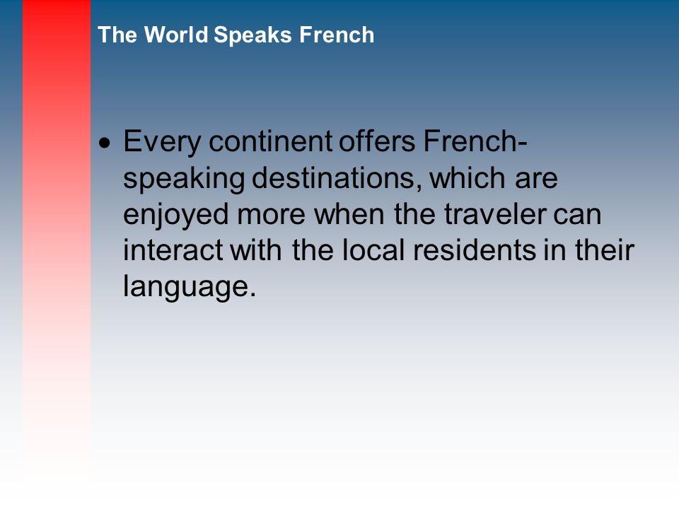 Every continent offers French- speaking destinations, which are enjoyed more when the traveler can interact with the local residents in their language.