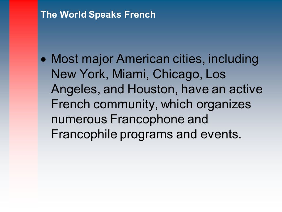 Most major American cities, including New York, Miami, Chicago, Los Angeles, and Houston, have an active French community, which organizes numerous Francophone and Francophile programs and events.