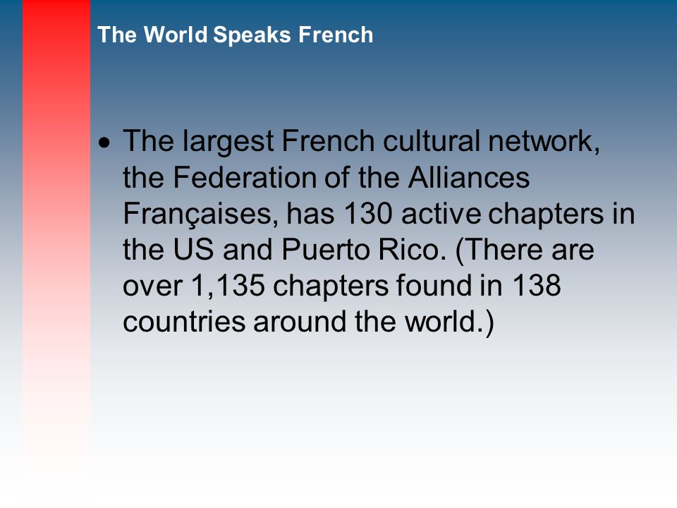 The largest French cultural network, the Federation of the Alliances Françaises, has 130 active chapters in the US and Puerto Rico.