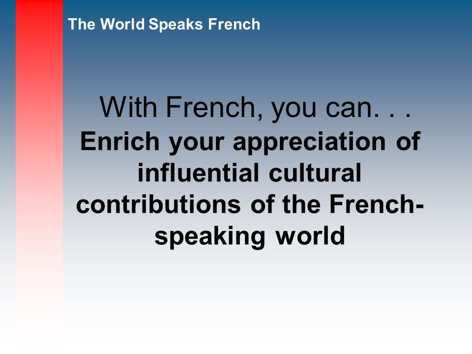 With French, you can. . . Enrich your appreciation of influential cultural contributions of the French-speaking world.