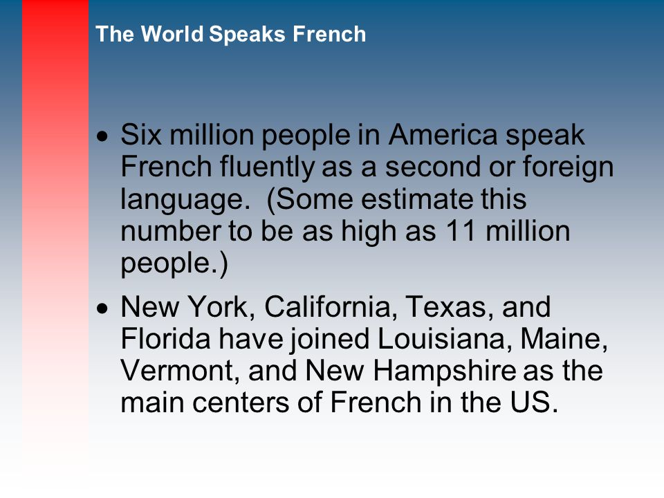 Six million people in America speak French fluently as a second or foreign language. (Some estimate this number to be as high as 11 million people.)