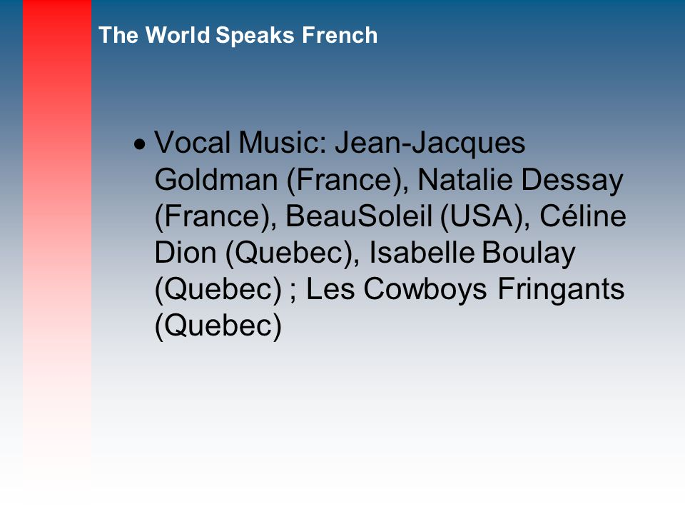 Vocal Music: Jean-Jacques Goldman (France), Natalie Dessay (France), BeauSoleil (USA), Céline Dion (Quebec), Isabelle Boulay (Quebec) ; Les Cowboys Fringants (Quebec)