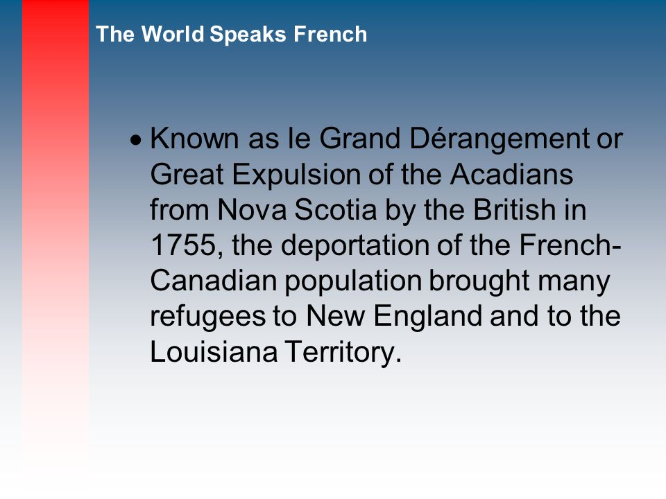 Known as le Grand Dérangement or Great Expulsion of the Acadians from Nova Scotia by the British in 1755, the deportation of the French- Canadian population brought many refugees to New England and to the Louisiana Territory.