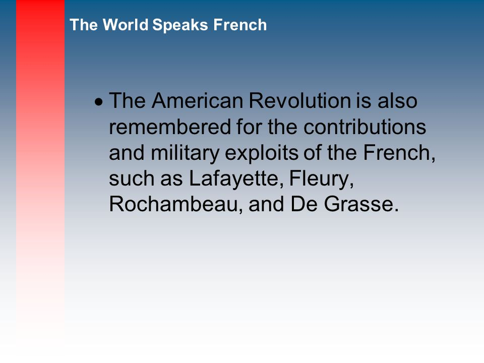 The American Revolution is also remembered for the contributions and military exploits of the French, such as Lafayette, Fleury, Rochambeau, and De Grasse.