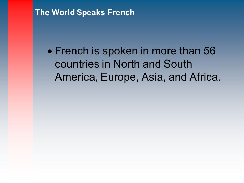 French is spoken in more than 56 countries in North and South America, Europe, Asia, and Africa.