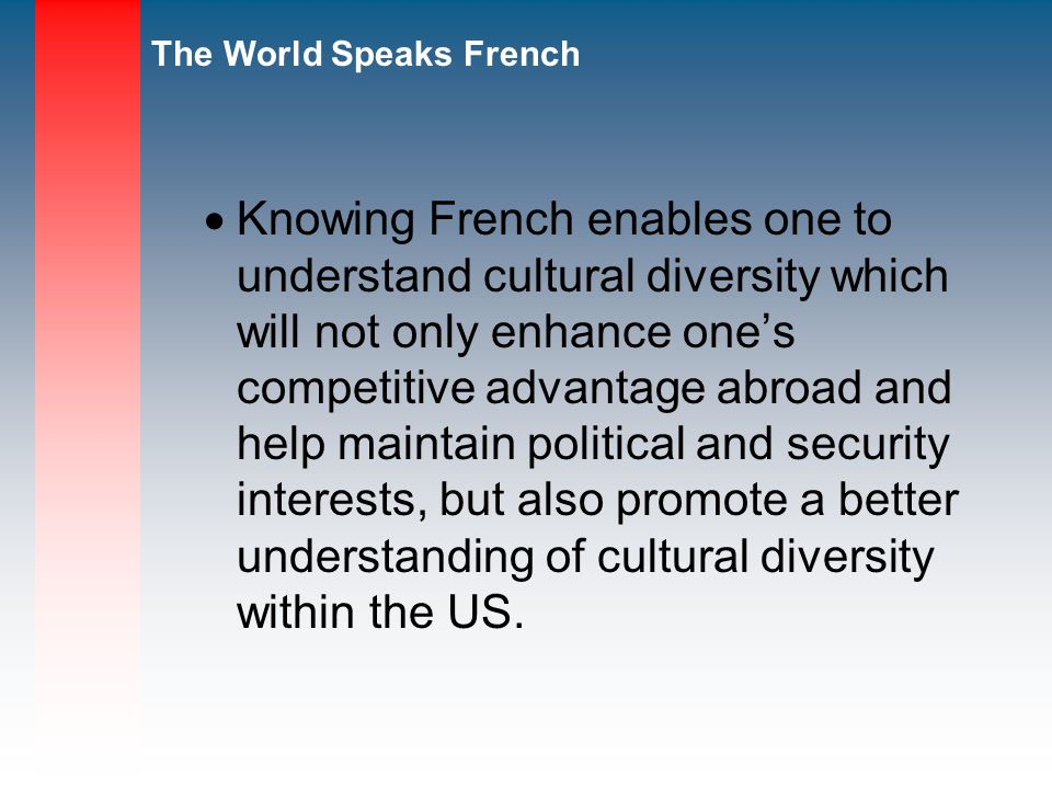 Knowing French enables one to understand cultural diversity which will not only enhance one's competitive advantage abroad and help maintain political and security interests, but also promote a better understanding of cultural diversity within the US.