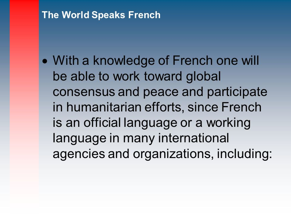 With a knowledge of French one will be able to work toward global consensus and peace and participate in humanitarian efforts, since French is an official language or a working language in many international agencies and organizations, including: