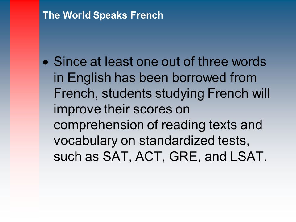 Since at least one out of three words in English has been borrowed from French, students studying French will improve their scores on comprehension of reading texts and vocabulary on standardized tests, such as SAT, ACT, GRE, and LSAT.