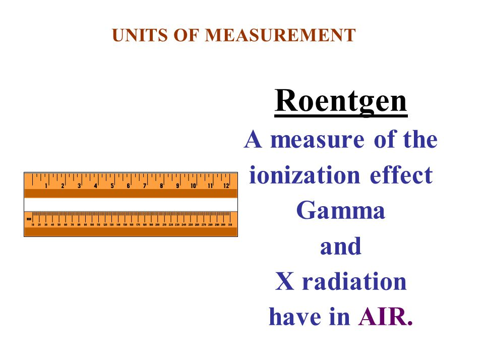 Roentgen A measure of the ionization effect Gamma and X radiation