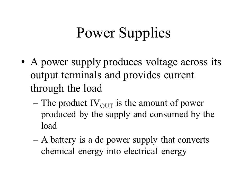 Power Supplies A power supply produces voltage across its output terminals and provides current through the load.