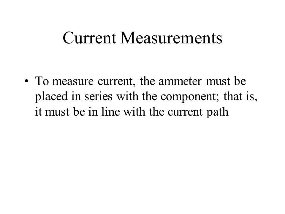 Current Measurements To measure current, the ammeter must be placed in series with the component; that is, it must be in line with the current path.
