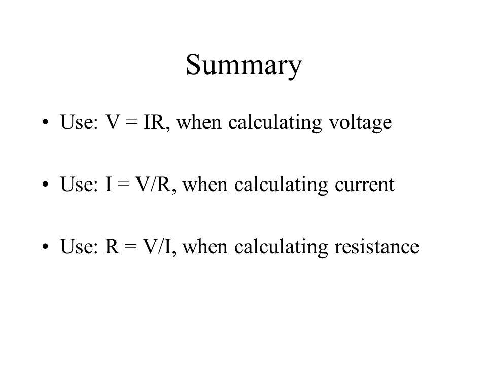Summary Use: V = IR, when calculating voltage