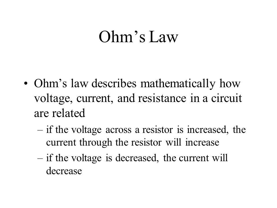 Ohm's Law Ohm's law describes mathematically how voltage, current, and resistance in a circuit are related.
