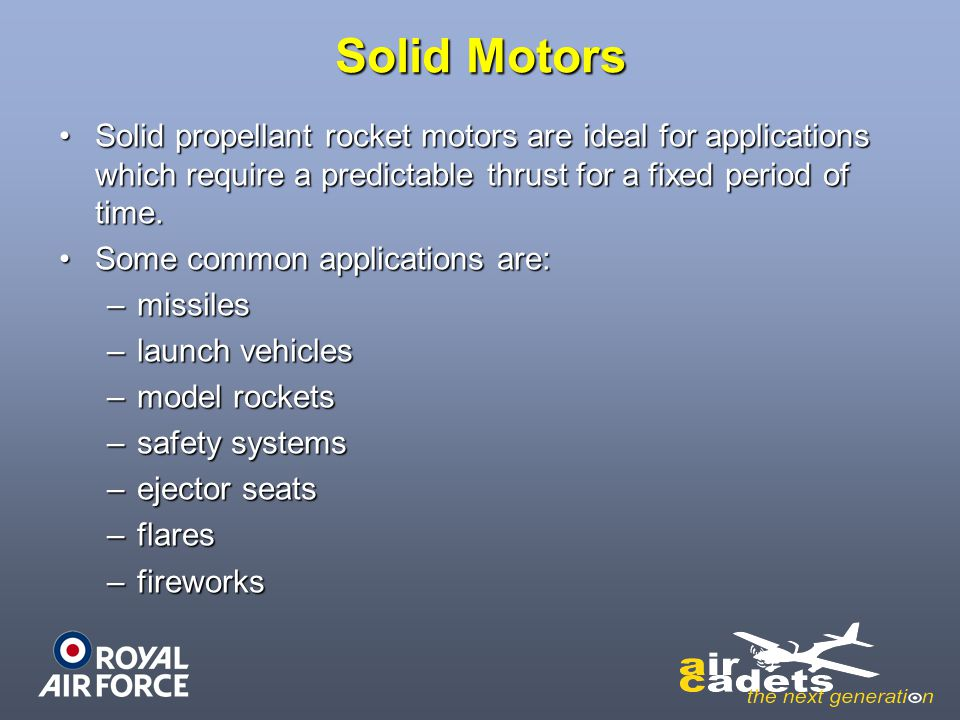 Solid Motors Solid propellant rocket motors are ideal for applications which require a predictable thrust for a fixed period of time.