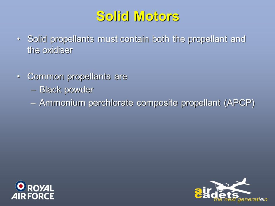 Solid Motors Solid propellants must contain both the propellant and the oxidiser. Common propellants are.