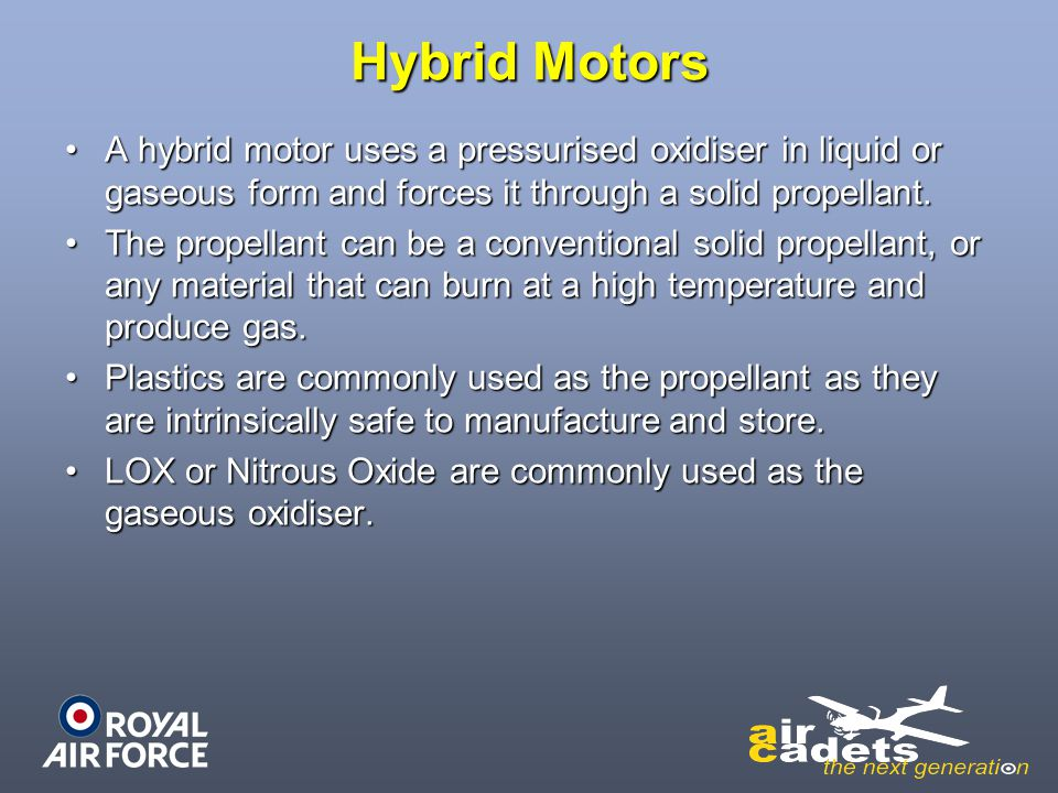 Hybrid Motors A hybrid motor uses a pressurised oxidiser in liquid or gaseous form and forces it through a solid propellant.