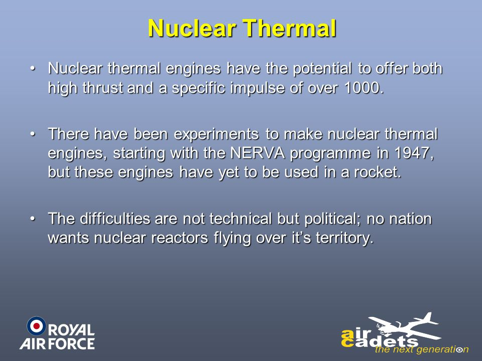 Nuclear Thermal Nuclear thermal engines have the potential to offer both high thrust and a specific impulse of over 1000.